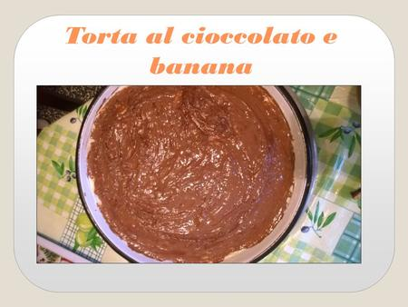 Torta al cioccolato e banana Chocolate cake with banana.