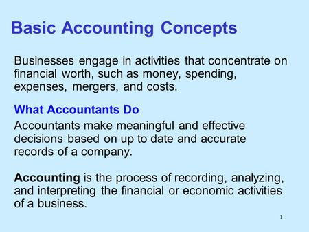 1 Basic Accounting Concepts Businesses engage in activities that concentrate on financial worth, such as money, spending, expenses, mergers, and costs.
