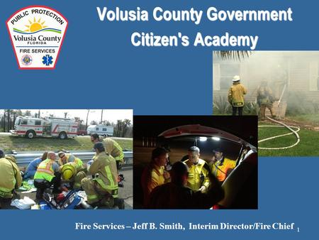 Volusia County Government Citizen's Academy Fire Services – Jeff B. Smith, Interim Director/Fire Chief 1.