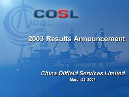 0 2003 Results Announcement March 23, 2004 China Oilfield Services Limited.