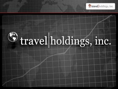 Travel Holdings, Inc. | Formation Formation: Company formed April, 2004 through the merger of three businesses: - Business-to-Business Travel - Founded.