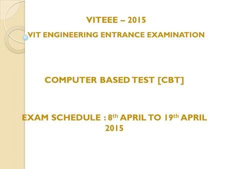 VITEEE – 2015 VIT ENGINEERING ENTRANCE EXAMINATION COMPUTER BASED TEST [CBT] EXAM SCHEDULE : 8 th APRIL TO 19 th APRIL 2015.