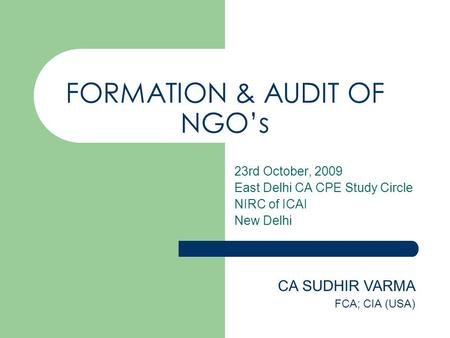 FORMATION & AUDIT OF NGO's 23rd October, 2009 East Delhi CA CPE Study Circle NIRC of ICAI New Delhi CA SUDHIR VARMA FCA; CIA (USA)
