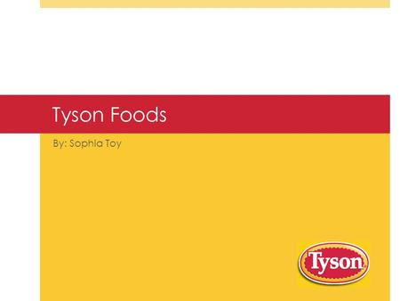 Tyson Foods By: Sophia Toy. History  John Tyson  Springdale, Arkansas  Fortune 500  2 nd largest food production.