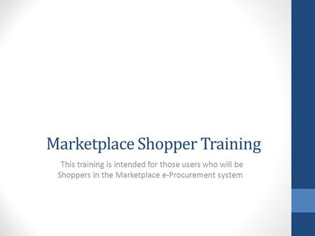 Marketplace Shopper Training This training is intended for those users who will be Shoppers in the Marketplace e-Procurement system.