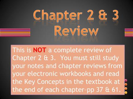 This is NOT a complete review of Chapter 2 & 3. You must still study your notes and chapter reviews from your electronic workbooks and read the Key Concepts.