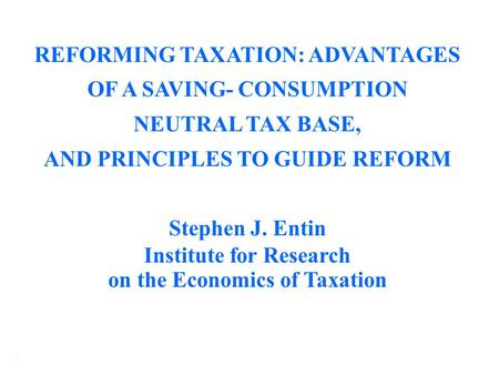 Institute for Research on the Economics of Taxation (IRET) REFORMING TAXATION: ADVANTAGES OF A SAVING- CONSUMPTION NEUTRAL TAX BASE, AND PRINCIPLES TO.