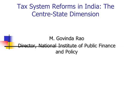 Tax System Reforms in India: The Centre-State Dimension M. Govinda Rao Director, National Institute of Public Finance and Policy.