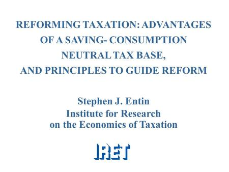 REFORMING TAXATION: ADVANTAGES OF A SAVING- CONSUMPTION NEUTRAL TAX BASE, AND PRINCIPLES TO GUIDE REFORM Stephen J. Entin Institute for Research on the.