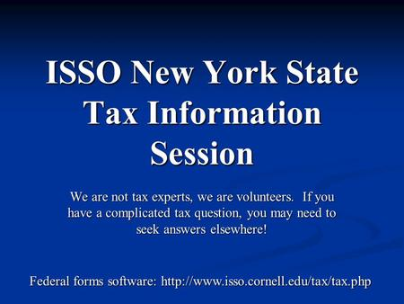 ISSO New York State Tax Information Session We are not tax experts, we are volunteers. If you have a complicated tax question, you may need to seek answers.