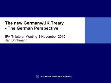 The new Germany/UK Treaty - The German Perspective IFA Trilateral Meeting 3 November 2010 Jan Brinkmann.