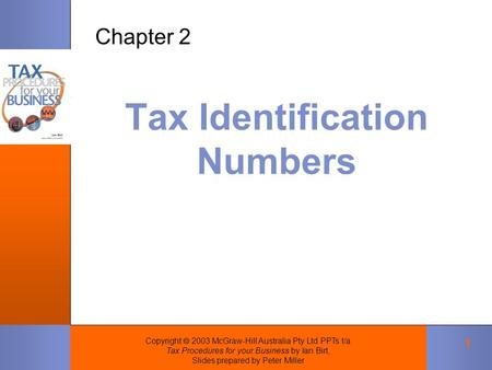 Copyright  2003 McGraw-Hill Australia Pty Ltd PPTs t/a Tax Procedures for your Business by Ian Birt, Slides prepared by Peter Miller 1 Tax Identification.