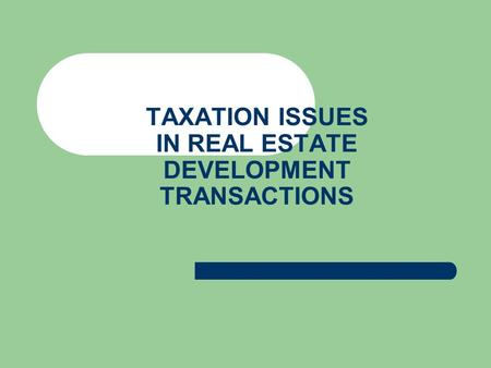 TAXATION ISSUES IN REAL ESTATE DEVELOPMENT TRANSACTIONS.