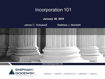 HARTFORD | STAMFORD | WASHINGTON, DC | GREENWICH | LAKEVILLE www.shipmangoodwin.com Incorporation 101 January 30, 2015 James C. Schulwolf Matthew J. Monteith.