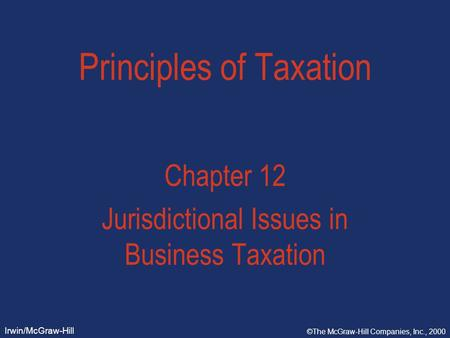 Irwin/McGraw-Hill ©The McGraw-Hill Companies, Inc., 2000 Principles of Taxation Chapter 12 Jurisdictional Issues in Business Taxation.