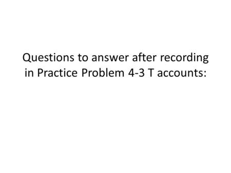 Questions to answer after recording in Practice Problem 4-3 T accounts: