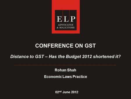 CONFERENCE ON GST Distance to GST – Has the Budget 2012 shortened it? Rohan Shah Economic Laws Practice 02 nd June 2012.