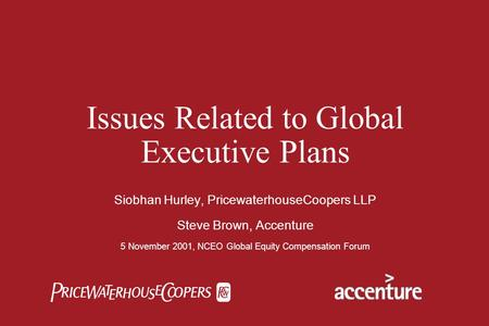  Issues Related to Global Executive Plans Siobhan Hurley, PricewaterhouseCoopers LLP Steve Brown, Accenture 5 November 2001, NCEO Global Equity Compensation.