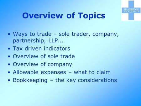 Overview of Topics Ways to trade – sole trader, company, partnership, LLP... Tax driven indicators Overview of sole trade Overview of company Allowable.