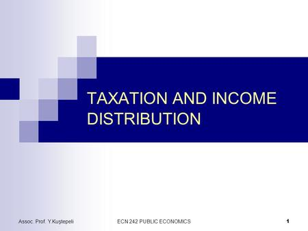 Assoc. Prof. Y.KuştepeliECN 242 PUBLIC ECONOMICS 1 TAXATION AND INCOME DISTRIBUTION.