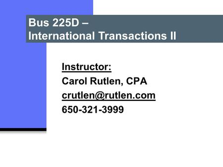 Bus 225D – International Transactions II Instructor: Carol Rutlen, CPA 650-321-3999.
