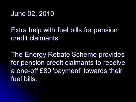 June 02, 2010 Extra help with fuel bills for pension credit claimants The Energy Rebate Scheme provides for pension credit claimants to receive a one-off.