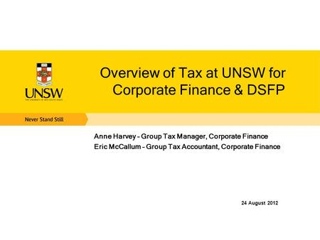 Overview of Tax at UNSW for Corporate Finance & DSFP Anne Harvey – Group Tax Manager, Corporate Finance Eric McCallum – Group Tax Accountant, Corporate.