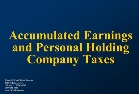 Accumulated Earnings and Personal Holding Company Taxes ©2008 CCH. All Rights Reserved. 4025 W. Peterson Ave. Chicago, IL 60646-6085 1 800 248 3248 www.CCHGroup.com.