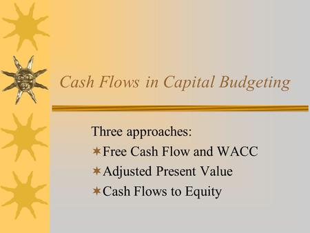 Cash Flows in Capital Budgeting Three approaches:  Free Cash Flow and WACC  Adjusted Present Value  Cash Flows to Equity.
