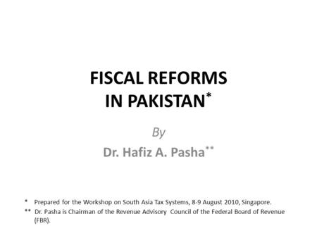 FISCAL REFORMS IN PAKISTAN * By Dr. Hafiz A. Pasha ** * Prepared for the Workshop on South Asia Tax Systems, 8-9 August 2010, Singapore. ** Dr. Pasha is.