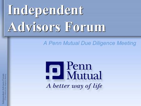 Independent Advisors Forum A Penn Mutual Due Diligence Meeting.