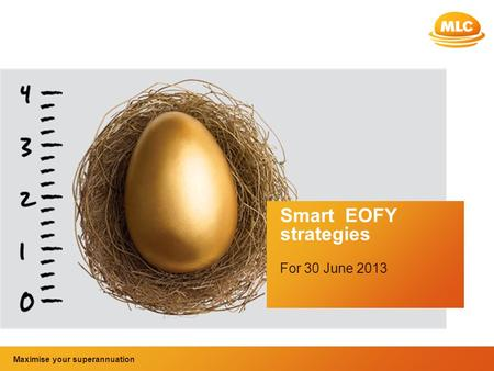 Maximise your superannuation and tax benefits Smart EOFY strategies For 30 June 2013 Maximise your superannuation.