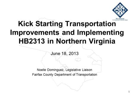 1 Kick Starting Transportation Improvements and Implementing HB2313 in Northern Virginia June 18, 2013 Noelle Dominguez, Legislative Liaison Fairfax County.