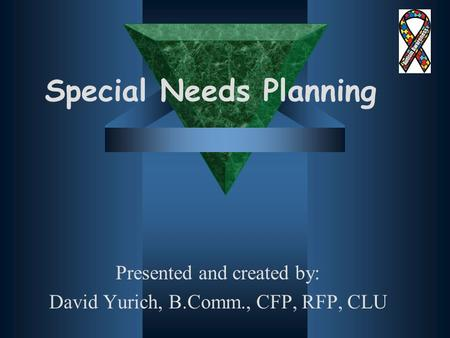 Special Needs Planning Presented and created by: David Yurich, B.Comm., CFP, RFP, CLU.
