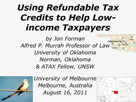 Using Refundable Tax Credits to Help Low- income Taxpayers by Jon Forman Alfred P. Murrah Professor of Law University of Oklahoma Norman, Oklahoma & ATAX.