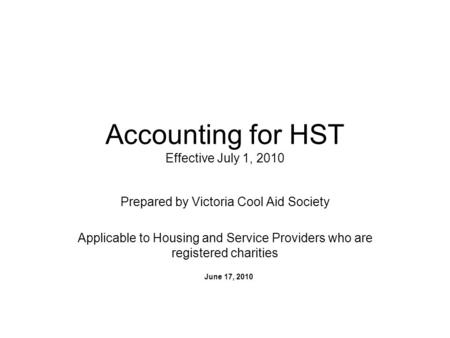 Accounting for HST Effective July 1, 2010 Prepared by Victoria Cool Aid Society Applicable to Housing and Service Providers who are registered charities.