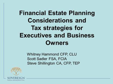 Financial Estate Planning Considerations and Tax strategies for Executives and Business Owners Whitney Hammond CFP, CLU Scott Sadler FSA, FCIA Steve Shillington.