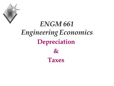 ENGM 661 Engineering Economics Depreciation & Taxes.
