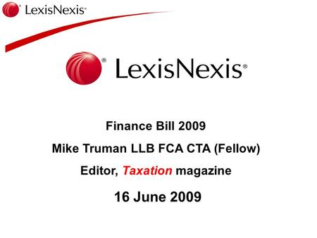Finance Bill 2009 Mike Truman LLB FCA CTA (Fellow) Editor, Taxation magazine 16 June 2009.