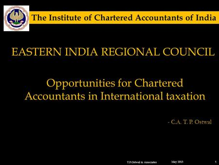 Opportunities for Chartered Accountants in International taxation May 2013 1 - C.A. T. P. Ostwal T.P.Ostwal & Associates The Institute of Chartered Accountants.