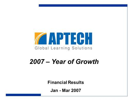 Financial Results Jan - Mar 2007 2007 – Year of Growth.