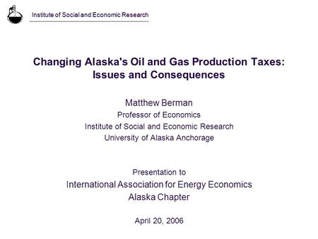 Changing Alaska's Oil and Gas Production Taxes: Issues and Consequences Matthew Berman Professor of Economics Institute of Social and Economic Research.