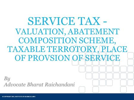 © COPYRIGHT 2012, INSTITUTE OF BUSINESS LAWS SERVICE TAX - VALUATION, ABATEMENT COMPOSITION SCHEME, TAXABLE TERROTORY, PLACE OF PROVSION OF SERVICE By.