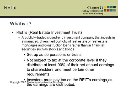 REITs Chapter 21 Tools & Techniques of Investment Planning Copyright 2007, The National Underwriter Company1 What is it? REITs (Real Estate Investment.