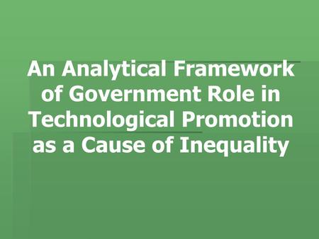 An Analytical Framework of Government Role in Technological Promotion as a Cause of Inequality.