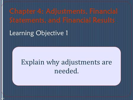 Chapter 4: Adjustments, Financial Statements, and Financial Results Learning Objective 1 Explain why adjustments are needed. 4-1.