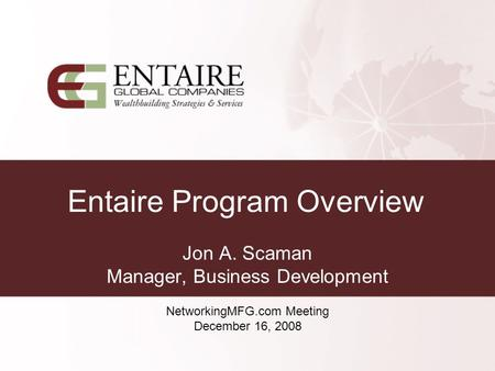 Entaire Program Overview Jon A. Scaman Manager, Business Development NetworkingMFG.com Meeting December 16, 2008.
