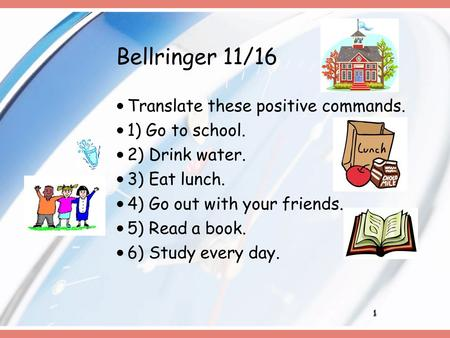 1 Bellringer 11/16 Translate these positive commands. 1) Go to school. 2) Drink water. 3) Eat lunch. 4) Go out with your friends. 5) Read a book. 6) Study.