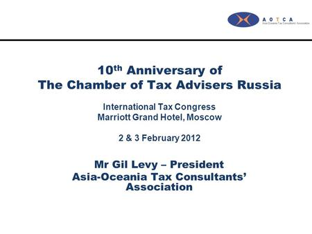 10 th Anniversary of The Chamber of Tax Advisers Russia International Tax Congress Marriott Grand Hotel, Moscow 2 & 3 February 2012 Mr Gil Levy – President.