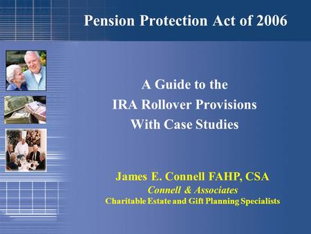 Pension Protection Act of 2006 A Guide to the IRA Rollover Provisions With Case Studies James E. Connell FAHP, CSA Connell & Associates Charitable Estate.